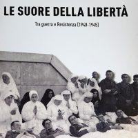 Le suore della Libertà. Tra guerra e Resistenza